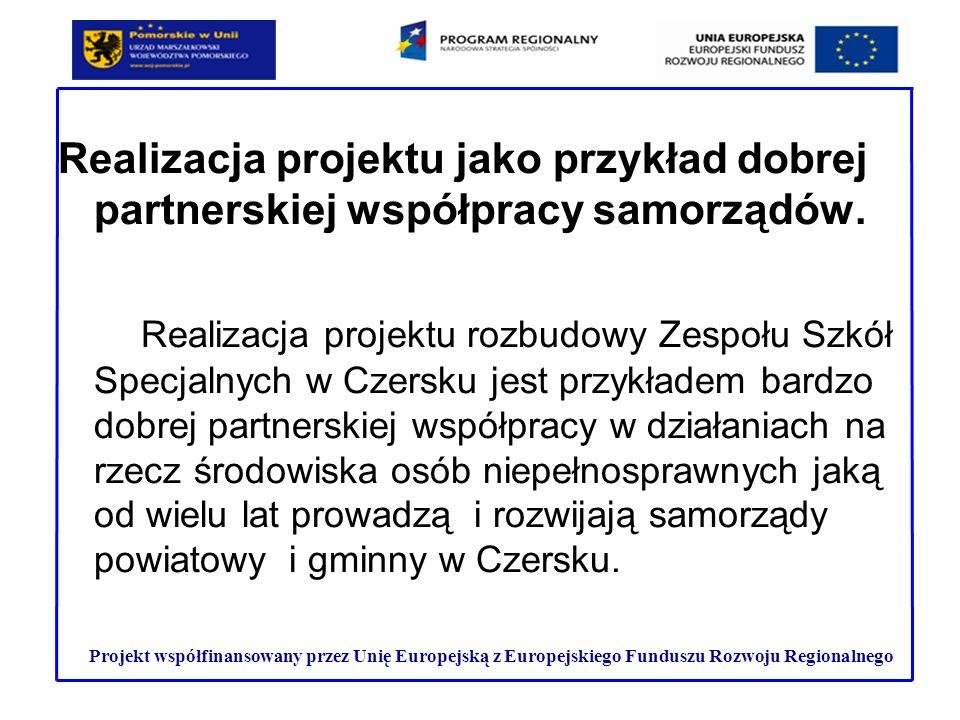 EFEKTY REALIZACJI PROJEKTU Projekt współfinansowany przez Unię Europejską z Europejskiego Funduszu Rozwoju Regionalnego Rozbudowa, modernizacja i wyposażenie budynku Zespołu Szkół Specjalnych w Czersku zapewni warunki do realizacji pełnej oferty w zakresie edukacji, rehabilitacji oraz aktywizacji zawodowej dla środowiska osób niepełnosprawnych z terenu gminy Czersk oraz gmin sąsiadujących.