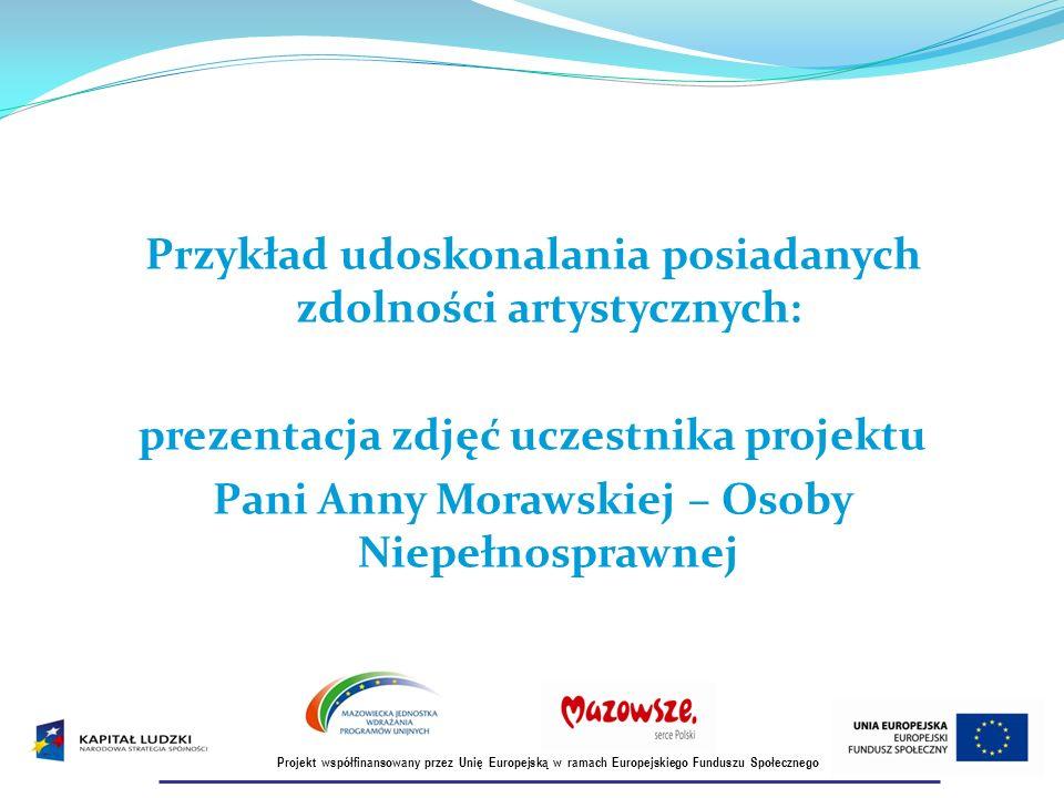 Przykład udoskonalania posiadanych zdolności artystycznych: prezentacja zdjęć uczestnika projektu Pani Anny Morawskiej – Osoby Niepełnosprawnej Projekt współfinansowany przez Unię Europejską w ramach Europejskiego Funduszu Społecznego