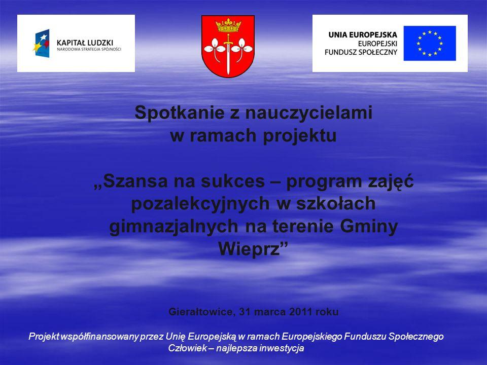 Spotkanie z nauczycielami w ramach projektu Szansa na sukces – program zajęć pozalekcyjnych w szkołach gimnazjalnych na terenie Gminy Wieprz Gierałtowice, 31 marca 2011 roku Projekt współfinansowany przez Unię Europejską w ramach Europejskiego Funduszu Społecznego Człowiek – najlepsza inwestycja