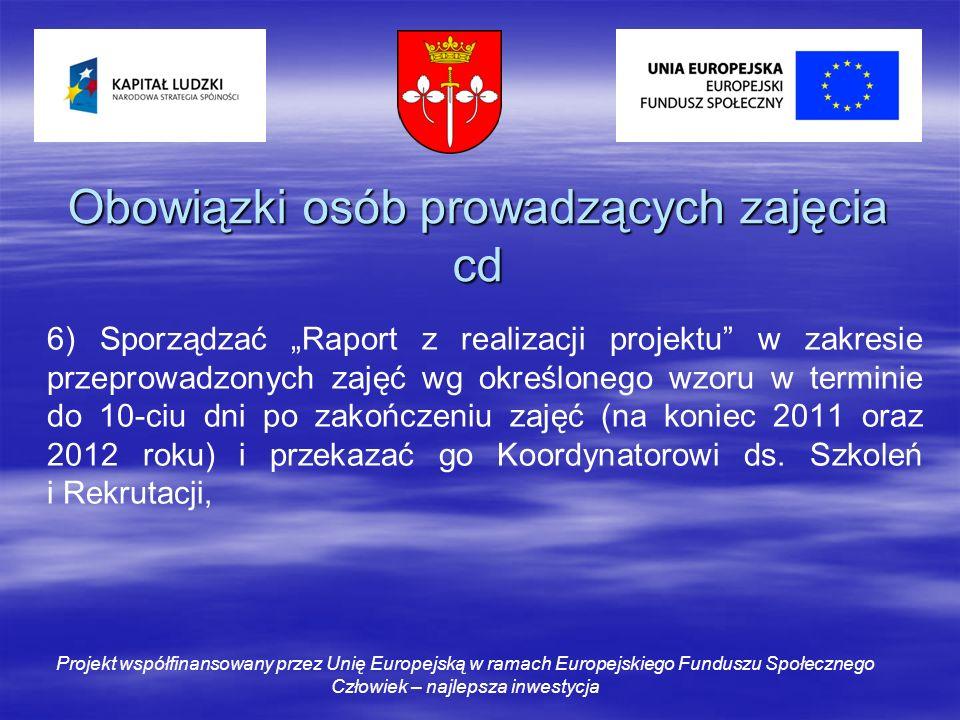 Obowiązki osób prowadzących zajęcia cd 6) Sporządzać Raport z realizacji projektu w zakresie przeprowadzonych zajęć wg określonego wzoru w terminie do 10-ciu dni po zakończeniu zajęć (na koniec 2011 oraz 2012 roku) i przekazać go Koordynatorowi ds.