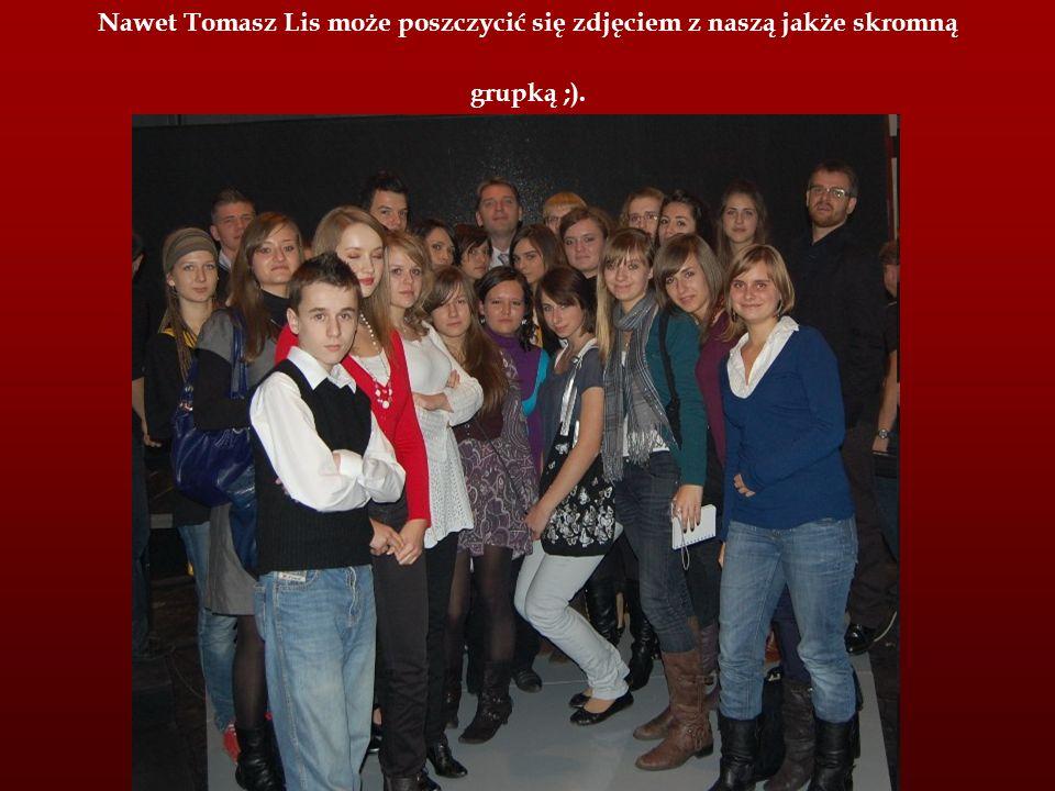 Nawet Tomasz Lis może poszczycić się zdjęciem z naszą jakże skromną grupką ;).