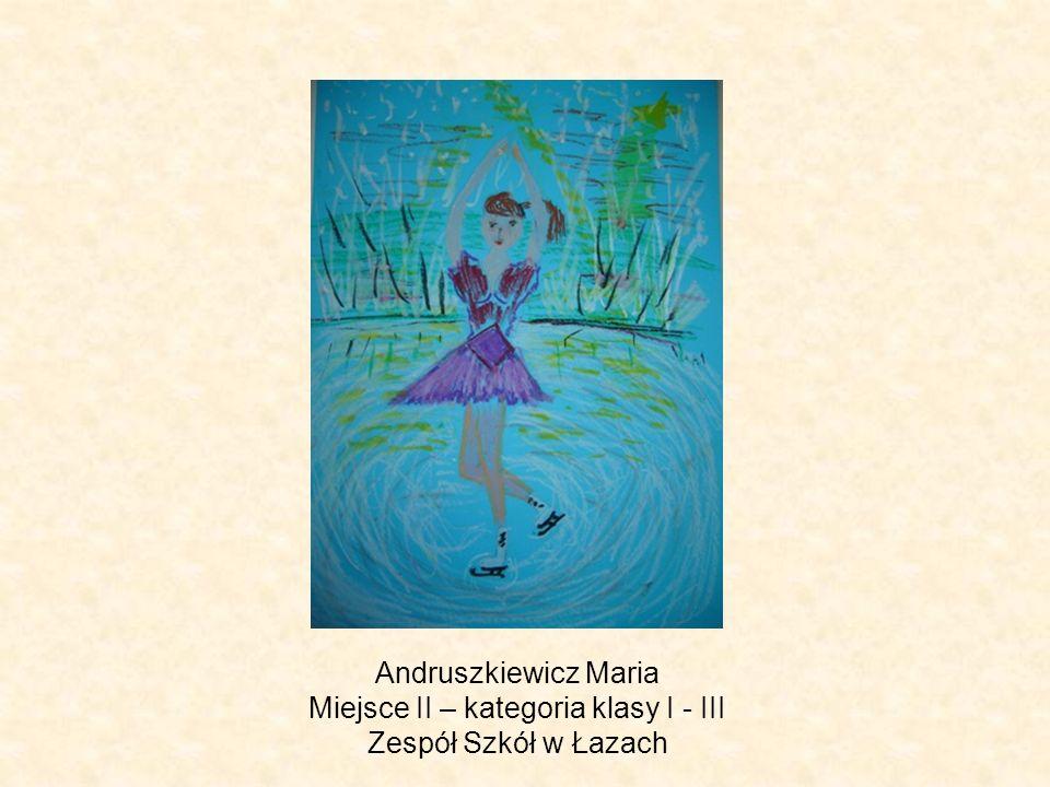 Andruszkiewicz Maria Miejsce II – kategoria klasy I - III Zespół Szkół w Łazach