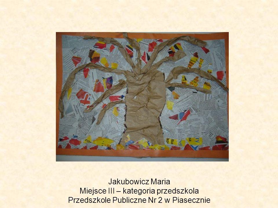 Jakubowicz Maria Miejsce III – kategoria przedszkola Przedszkole Publiczne Nr 2 w Piasecznie