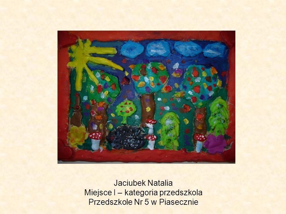 Jaciubek Natalia Miejsce I – kategoria przedszkola Przedszkole Nr 5 w Piasecznie