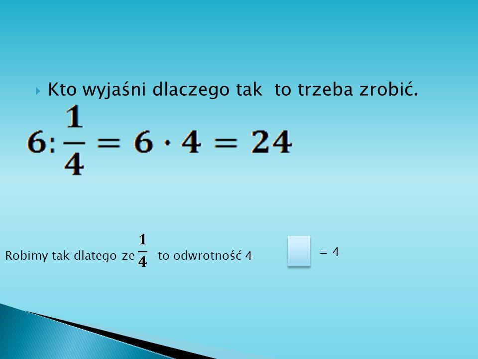 Kto wyjaśni dlaczego tak to trzeba zrobić. 1 4 = 4 Robimy tak dlatego że to odwrotność 4