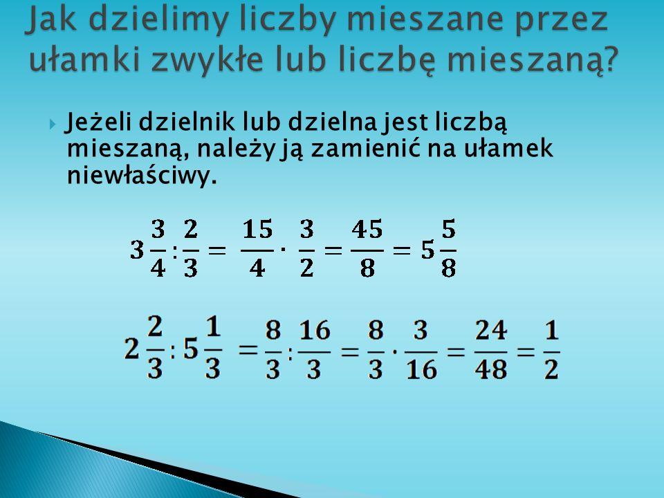 Jeżeli dzielnik lub dzielna jest liczbą mieszaną, należy ją zamienić na ułamek niewłaściwy.