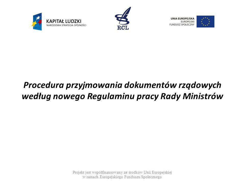 Projekt jest współfinansowany ze środków Unii Europejskiej w ramach Europejskiego Funduszu Społecznego Do wniosku dołącza się: projekt wraz z uzasadnieniem i OSR, protokół rozbieżności, zestawienie uwag oraz raport z konsultacji, opinię o zgodności projektu z prawem UE, opinię Rady Legislacyjnej, tabelę zgodności, odwróconą tabelę zgodności oraz wyjaśnienie terminu wejścia w życie w przypadku projektu ustawy mającej na celu wdrożenie prawa UE, projekty aktów wykonawczych o podstawowym znaczeniu dla proponowanej regulacji, a w przypadku projektu wykonującego prawo UE wszystkie przewidziane projekty aktów, zgłoszenia zainteresowania pracami nad projektem wniesione w trybie przepisów o działalności lobbingowej w procesie stanowienia prawa, opinie, analizy i inne materiały wymagane lub niezbędne ze względu na przedmiot projektu.