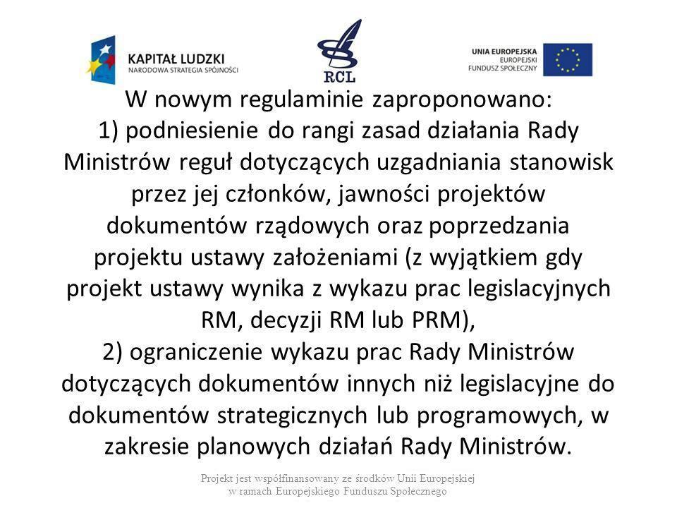 Rozpatrzenie projektu dokumentu rządowego projekty dokumentów o charakterze informacyjnym przedstawia się członkom RM do wiadomości (obecnie uregulowane to jest w trybie odrębnym), po przyjęciu dokumentu przez RM, SRM powierza sporządzenie tekstu ostatecznego: w przypadku aktu normatywnego - RCL albo wnioskodawcy lub innemu podmiotowi w uzgodnieniu z RCL i właściwą komórką organizacyjną KPRM, Projekt jest współfinansowany ze środków Unii Europejskiej w ramach Europejskie Funduszu Społecznego
