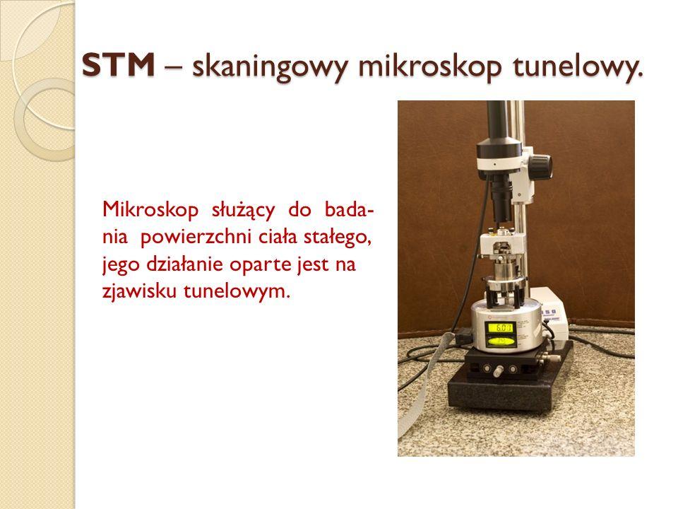 STM – skaningowy mikroskop tunelowy. Mikroskop służący do bada- nia powierzchni ciała stałego, jego działanie oparte jest na zjawisku tunelowym.
