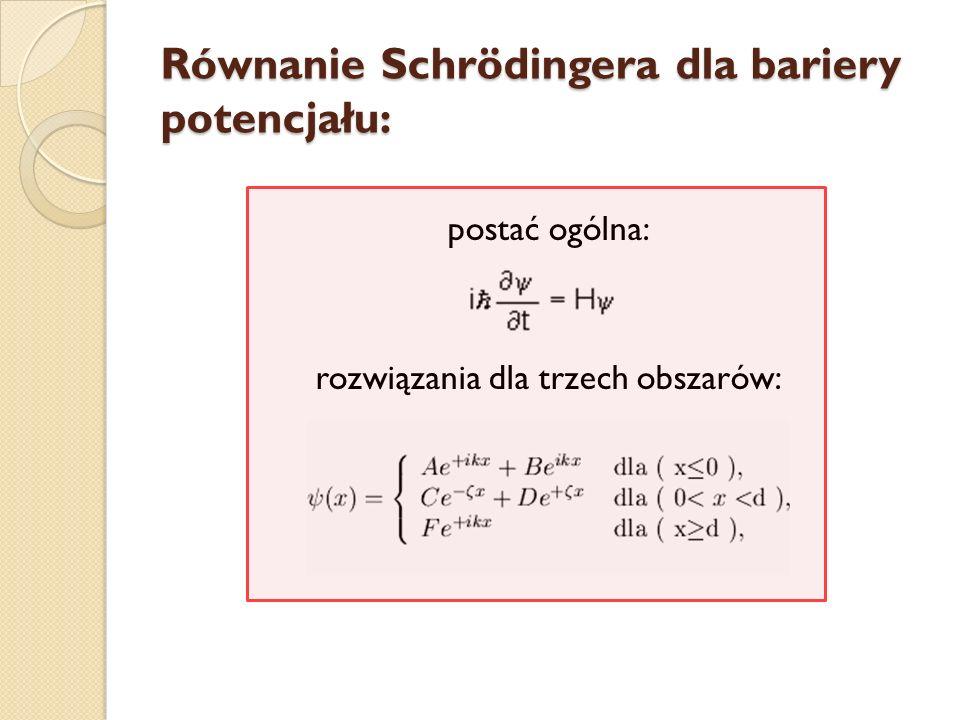 Równanie Schrödingera dla bariery potencjału: postać ogólna: rozwiązania dla trzech obszarów: