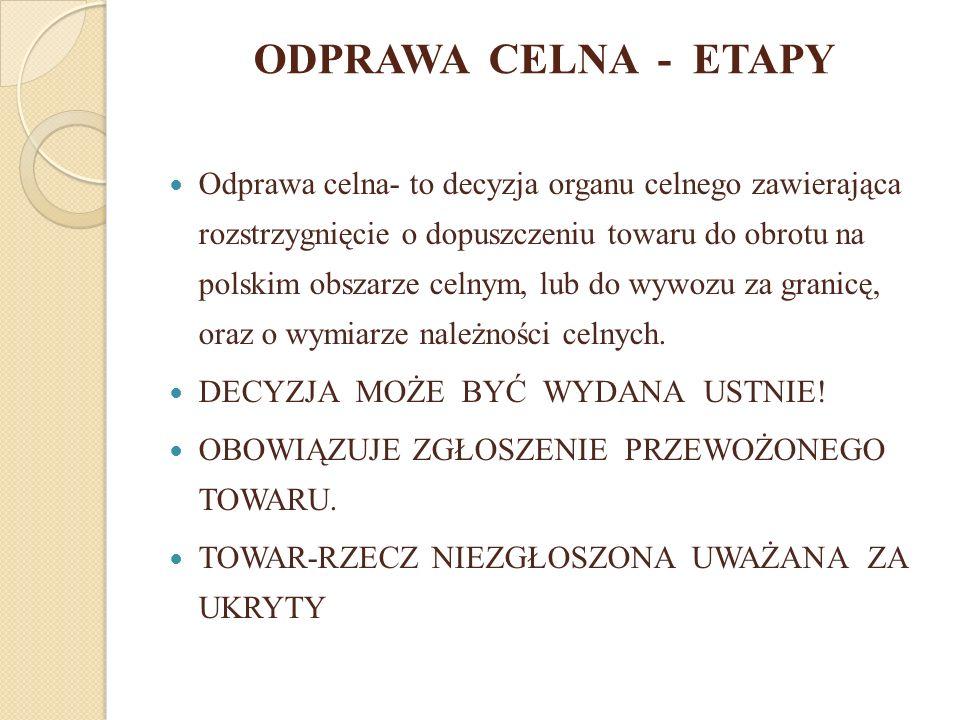 ODPRAWA CELNA - ETAPY Odprawa celna- to decyzja organu celnego zawierająca rozstrzygnięcie o dopuszczeniu towaru do obrotu na polskim obszarze celnym,