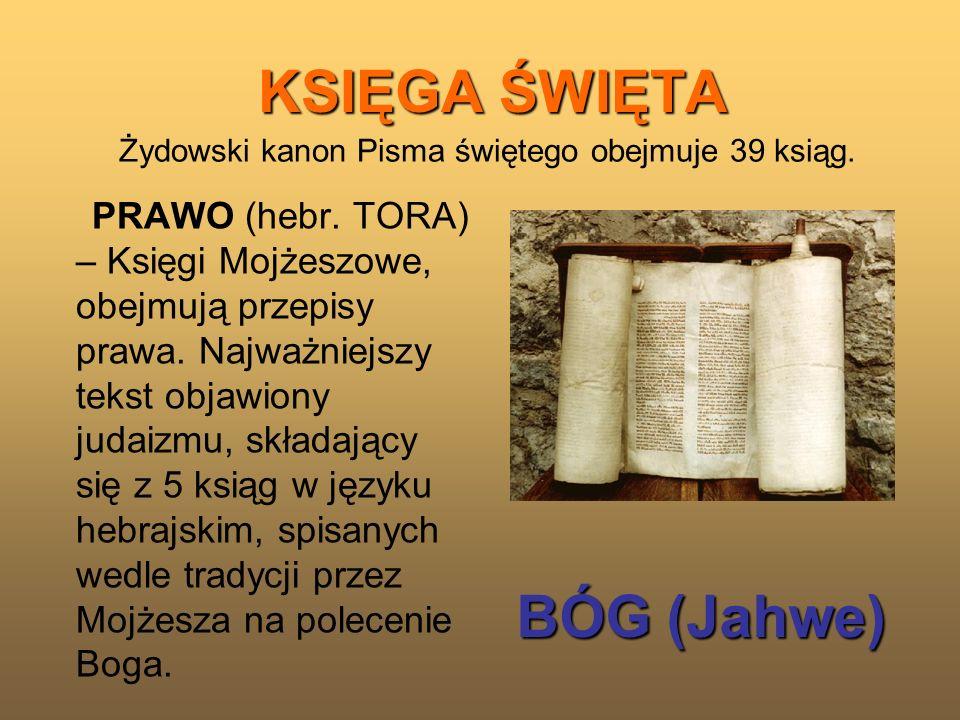 KSIĘGA ŚWIĘTA Żydowski kanon Pisma świętego obejmuje 39 ksiąg. PRAWO (hebr. TORA) – Księgi Mojżeszowe, obejmują przepisy prawa. Najważniejszy tekst ob