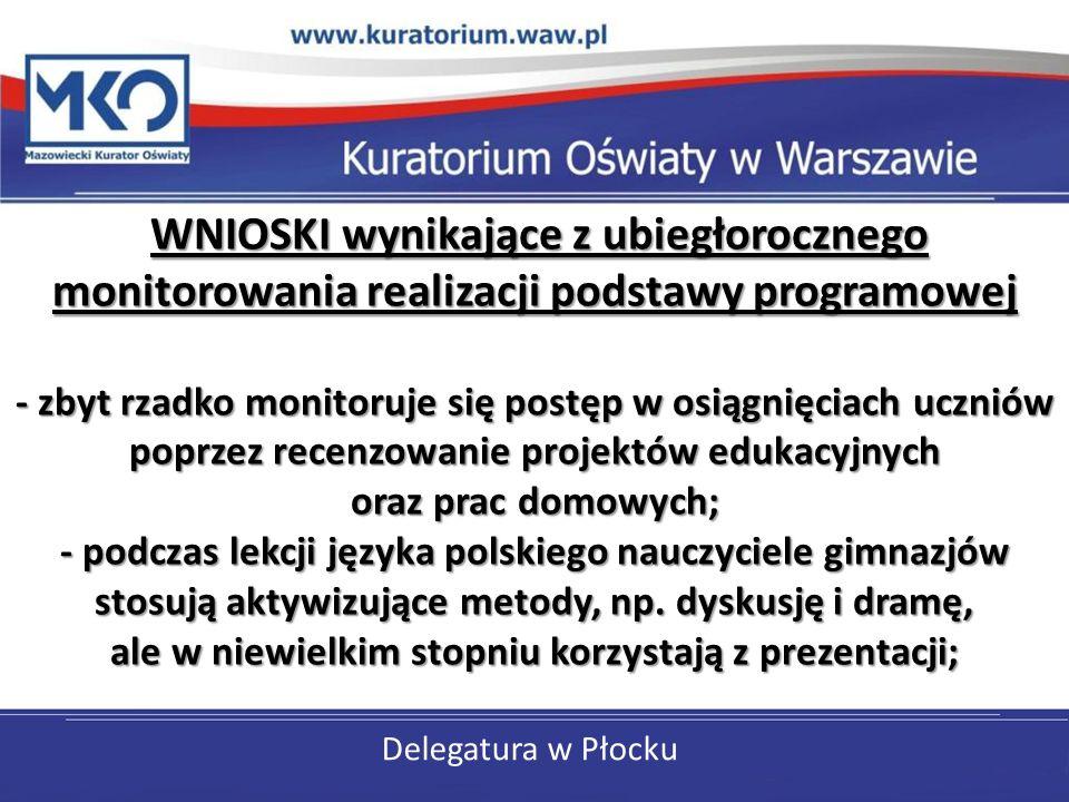 Delegatura w Płocku WNIOSKI wynikające z ubiegłorocznego monitorowania realizacji podstawy programowej - zbyt rzadko monitoruje się postęp w osiągnięciach uczniów poprzez recenzowanie projektów edukacyjnych oraz prac domowych; - podczas lekcji języka polskiego nauczyciele gimnazjów stosują aktywizujące metody, np.