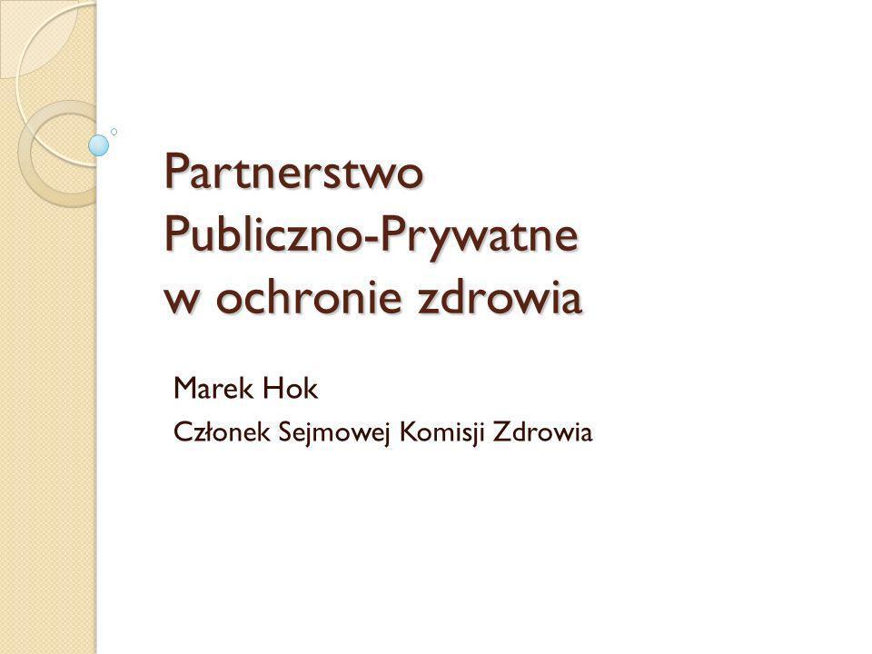 Partnerstwo Publiczno-Prywatne w ochronie zdrowia Marek Hok Członek Sejmowej Komisji Zdrowia