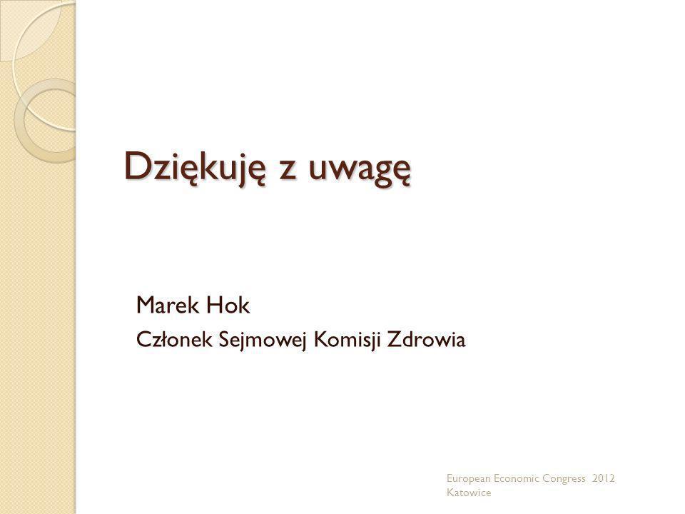 Dziękuję z uwagę Marek Hok Członek Sejmowej Komisji Zdrowia European Economic Congress 2012 Katowice