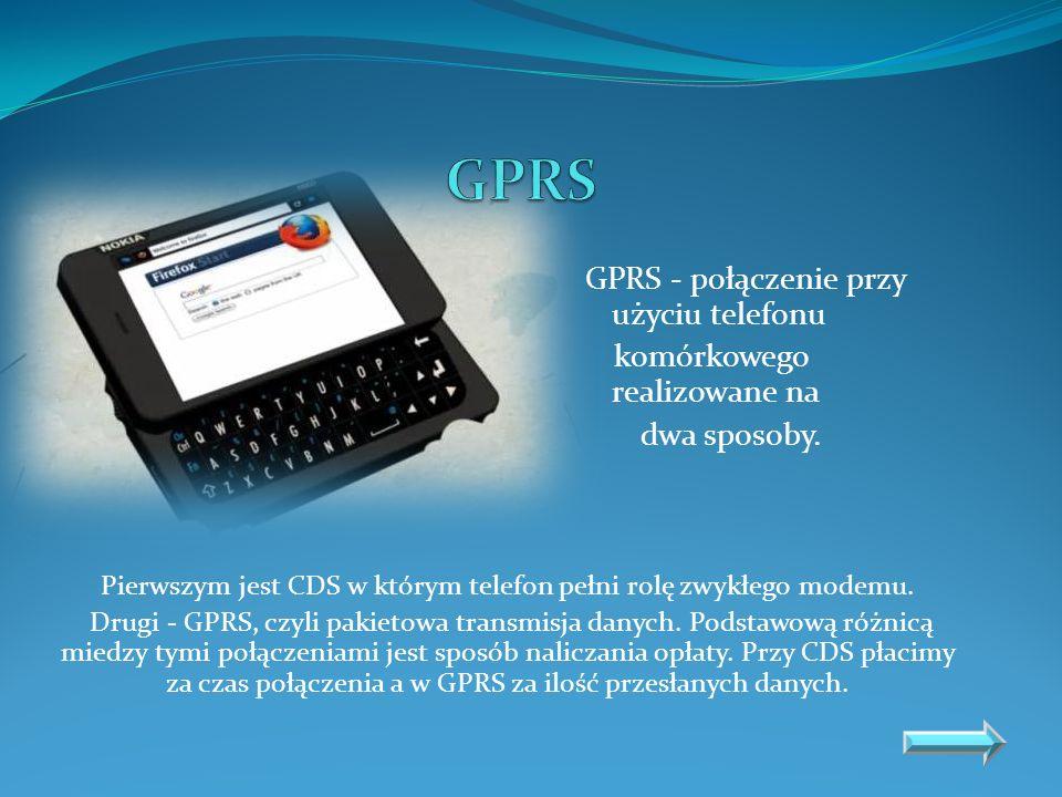 GPRS - połączenie przy użyciu telefonu komórkowego realizowane na dwa sposoby. Pierwszym jest CDS w którym telefon pełni rolę zwykłego modemu. Drugi -