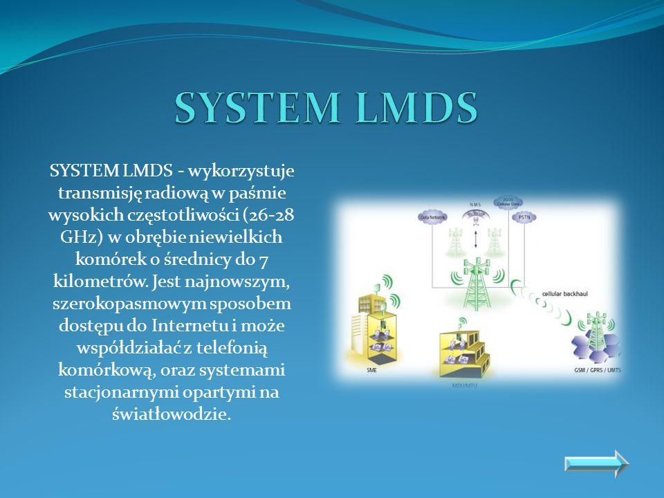 SYSTEM LMDS - wykorzystuje transmisję radiową w paśmie wysokich częstotliwości (26-28 GHz) w obrębie niewielkich komórek o średnicy do 7 kilometrów. J