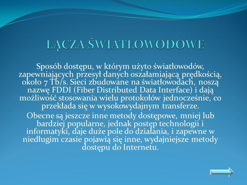 Sposób dostępu, w którym użyto światłowodów, zapewniających przesył danych oszałamiającą prędkością, około 7 Tb/s. Sieci zbudowane na światłowodach, n