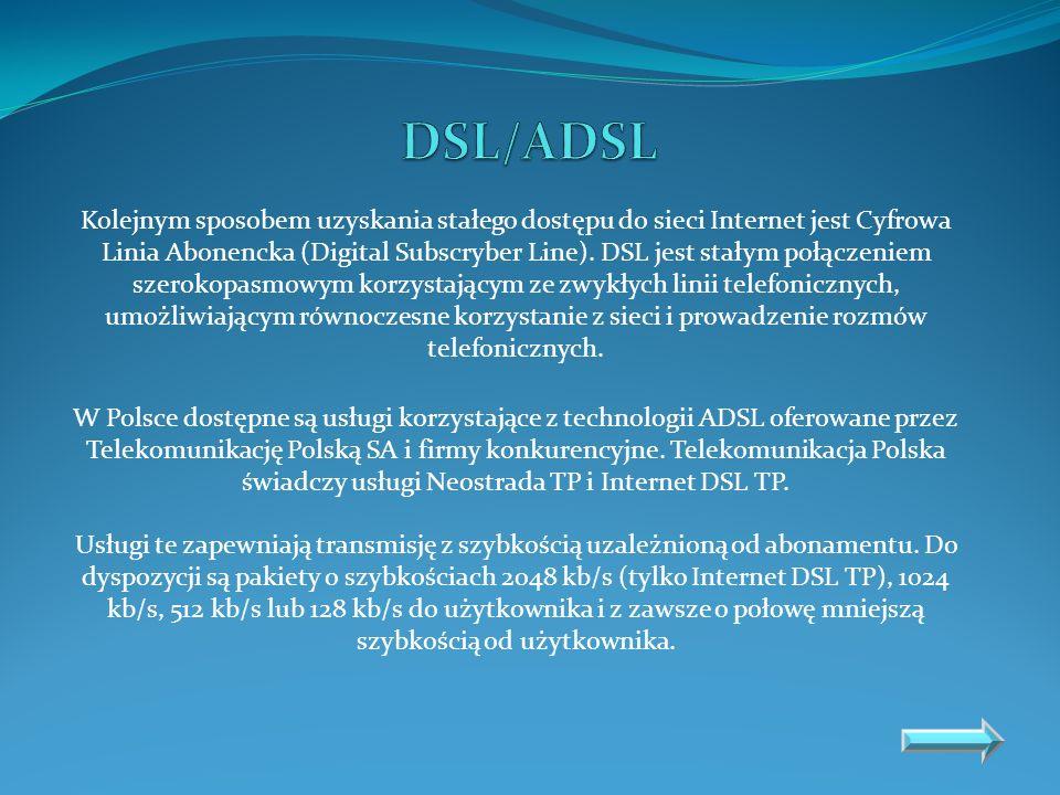 Kolejnym sposobem uzyskania stałego dostępu do sieci Internet jest Cyfrowa Linia Abonencka (Digital Subscryber Line). DSL jest stałym połączeniem szer