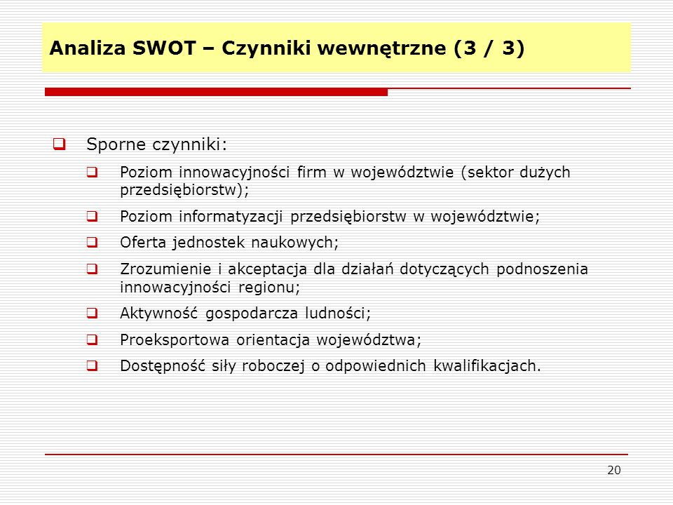 Analiza SWOT – Czynniki wewnętrzne (3 / 3) 20 Sporne czynniki: Poziom innowacyjności firm w województwie (sektor dużych przedsiębiorstw); Poziom infor