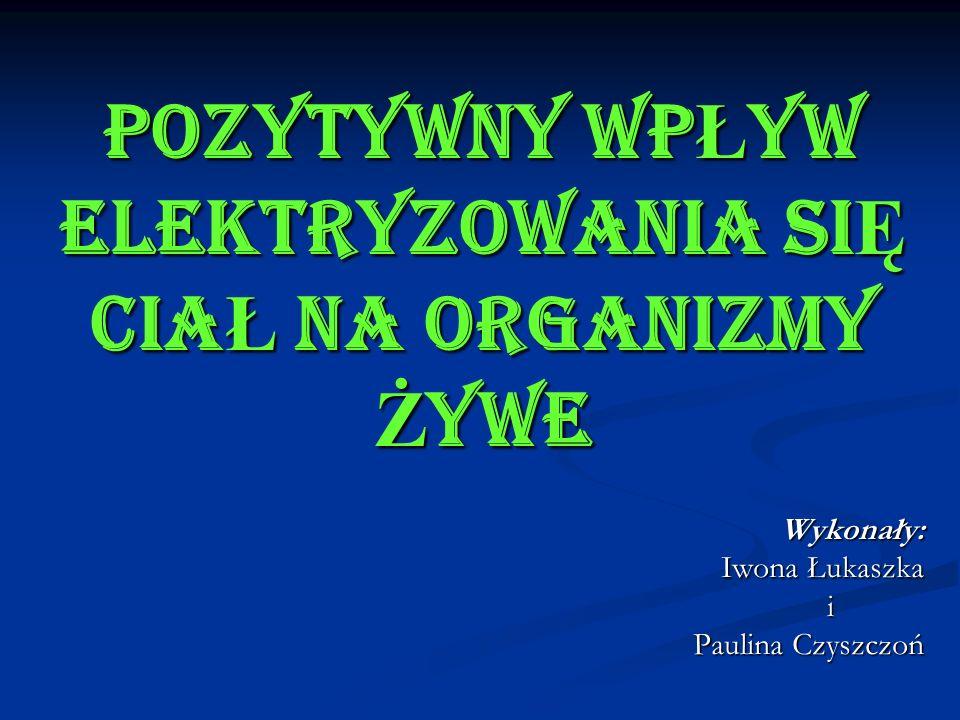 POZYTYWNY WP Ł YW ELEKTRYZOWANIA SI Ę CIA Ł NA ORGANIZMY Ż YWE Wykonały: Iwona Łukaszka i Paulina Czyszczoń