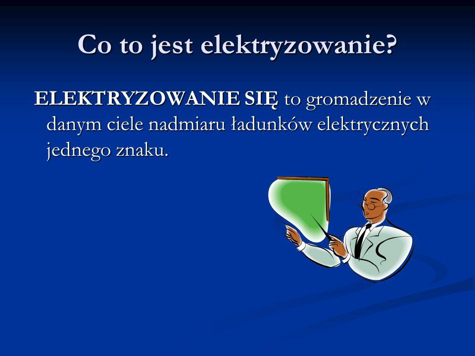 Co to jest elektryzowanie? ELEKTRYZOWANIE SIĘ to gromadzenie w danym ciele nadmiaru ładunków elektrycznych jednego znaku. ELEKTRYZOWANIE SIĘ to gromad