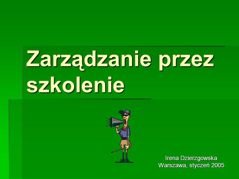 Zarządzanie przez szkolenie Irena Dzierzgowska Warszawa, styczeń 2005