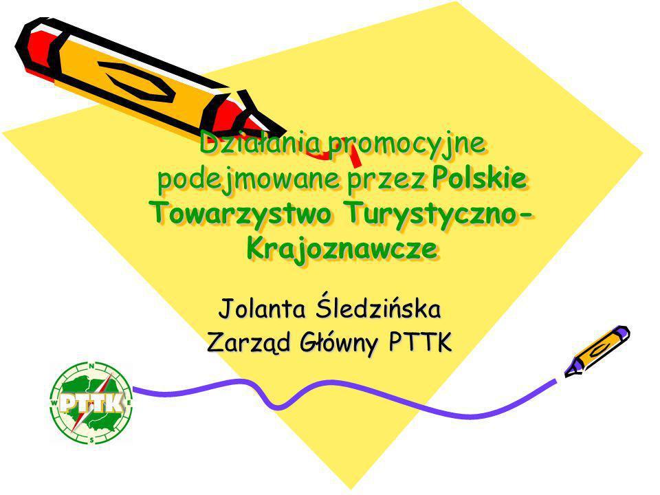 Działania promocyjne podejmowane przez Polskie Towarzystwo Turystyczno- Krajoznawcze Jolanta Śledzińska Zarząd Główny PTTK