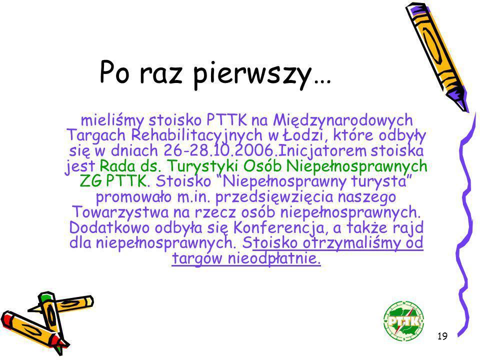 19 Po raz pierwszy… mieliśmy stoisko PTTK na Międzynarodowych Targach Rehabilitacyjnych w Łodzi, które odbyły się w dniach 26-28.10.2006.Inicjatorem s