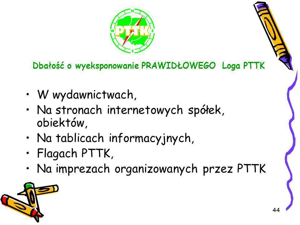 44 Dbałość o wyeksponowanie PRAWIDŁOWEGO Loga PTTK W wydawnictwach, Na stronach internetowych spółek, obiektów, Na tablicach informacyjnych, Flagach P