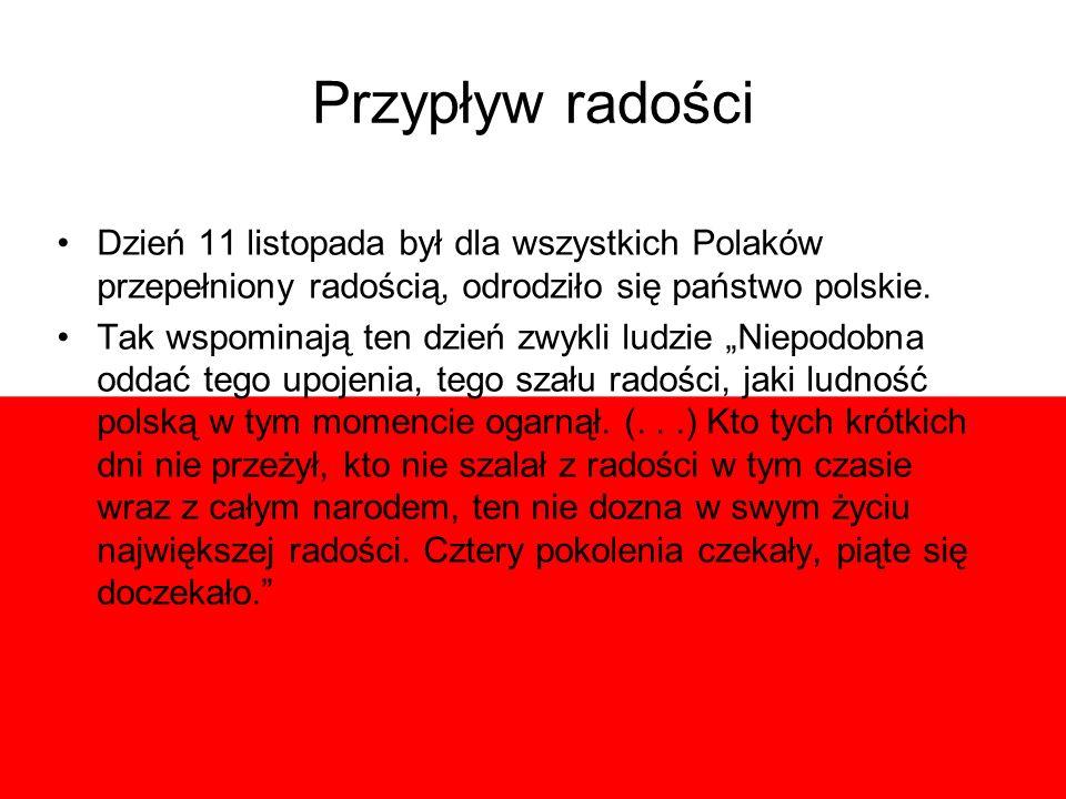 Przypływ radości Dzień 11 listopada był dla wszystkich Polaków przepełniony radością, odrodziło się państwo polskie. Tak wspominają ten dzień zwykli l