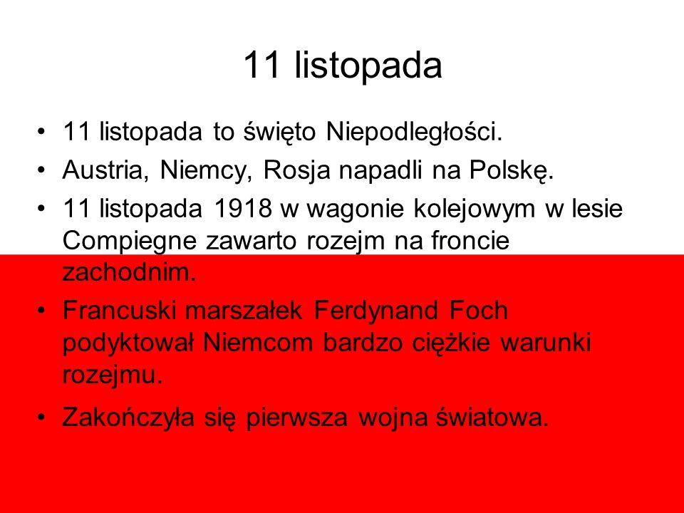 11 listopada 11 listopada to święto Niepodległości. Austria, Niemcy, Rosja napadli na Polskę. 11 listopada 1918 w wagonie kolejowym w lesie Compiegne