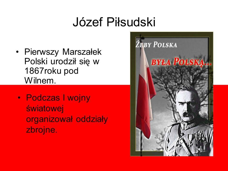 Józef Piłsudski Pierwszy Marszałek Polski urodził się w 1867roku pod Wilnem. Podczas I wojny światowej organizował oddziały zbrojne.