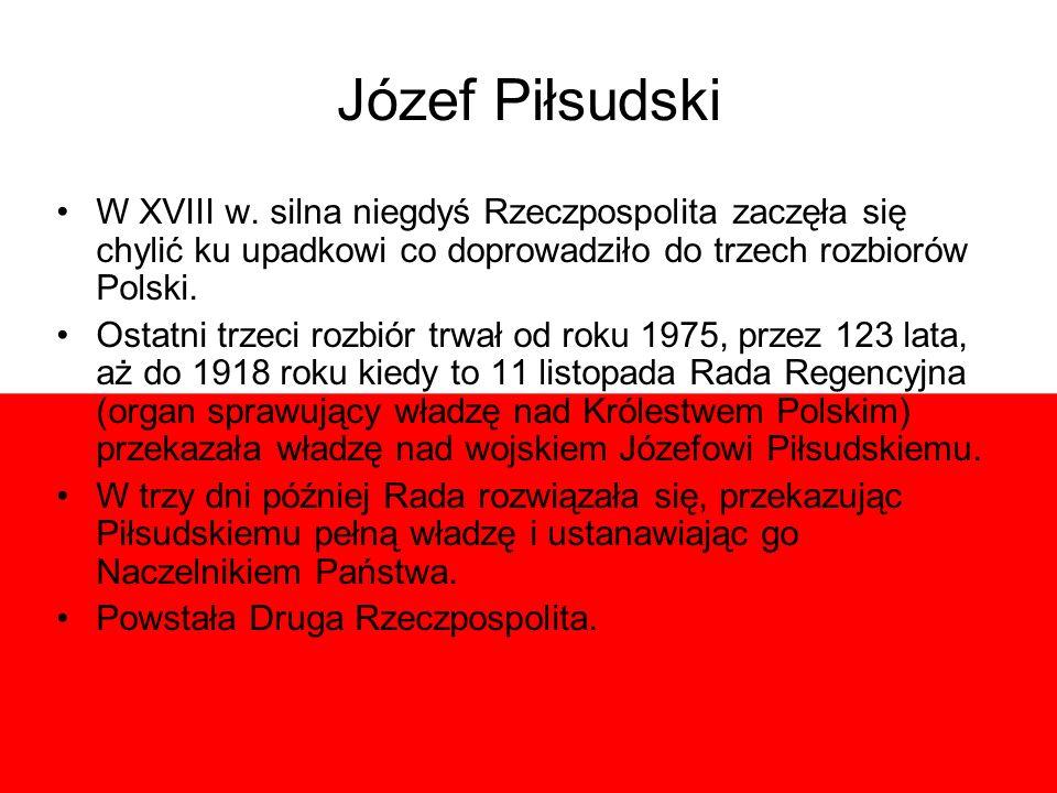 Józef Piłsudski W XVIII w. silna niegdyś Rzeczpospolita zaczęła się chylić ku upadkowi co doprowadziło do trzech rozbiorów Polski. Ostatni trzeci rozb