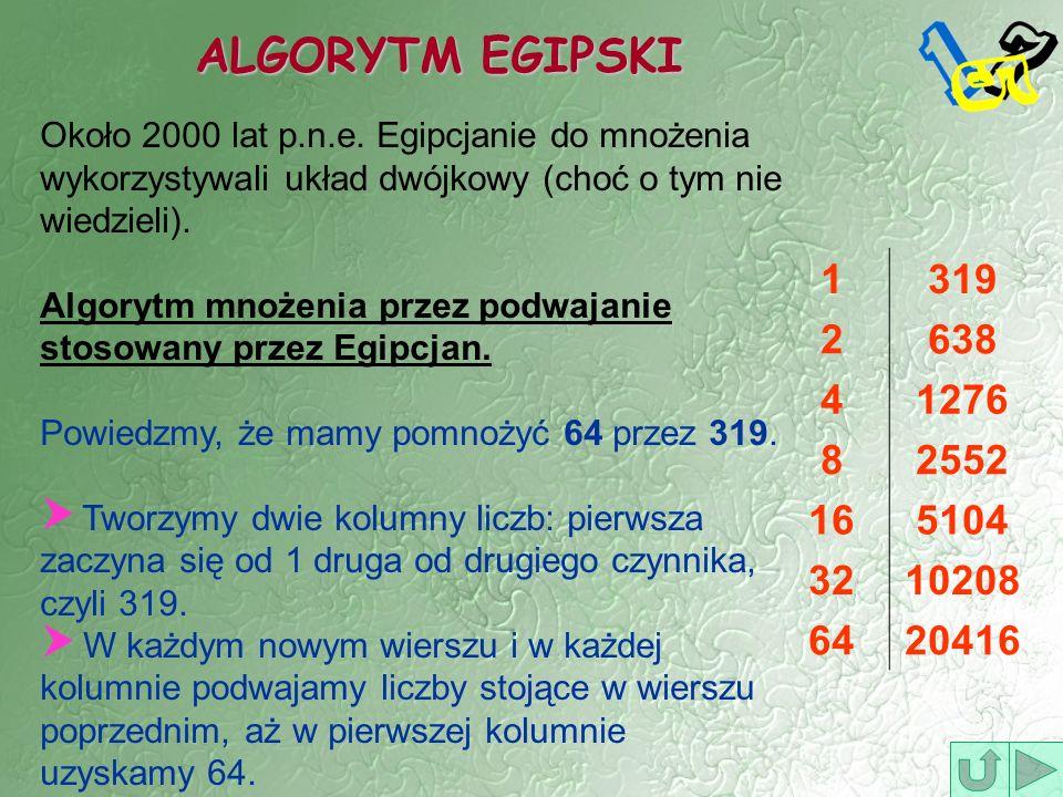 ALGORYTM EGIPSKI 1319 2638 41276 82552 165104 3210208 6420416 Około 2000 lat p.n.e. Egipcjanie do mnożenia wykorzystywali układ dwójkowy (choć o tym n