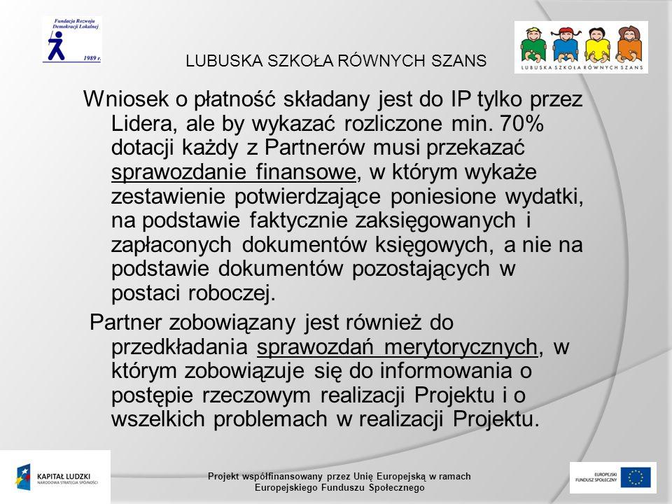 LUBUSKA SZKOŁA RÓWNYCH SZANS Projekt współfinansowany przez Unię Europejską w ramach Europejskiego Funduszu Społecznego Wniosek o płatność składany jest do IP tylko przez Lidera, ale by wykazać rozliczone min.