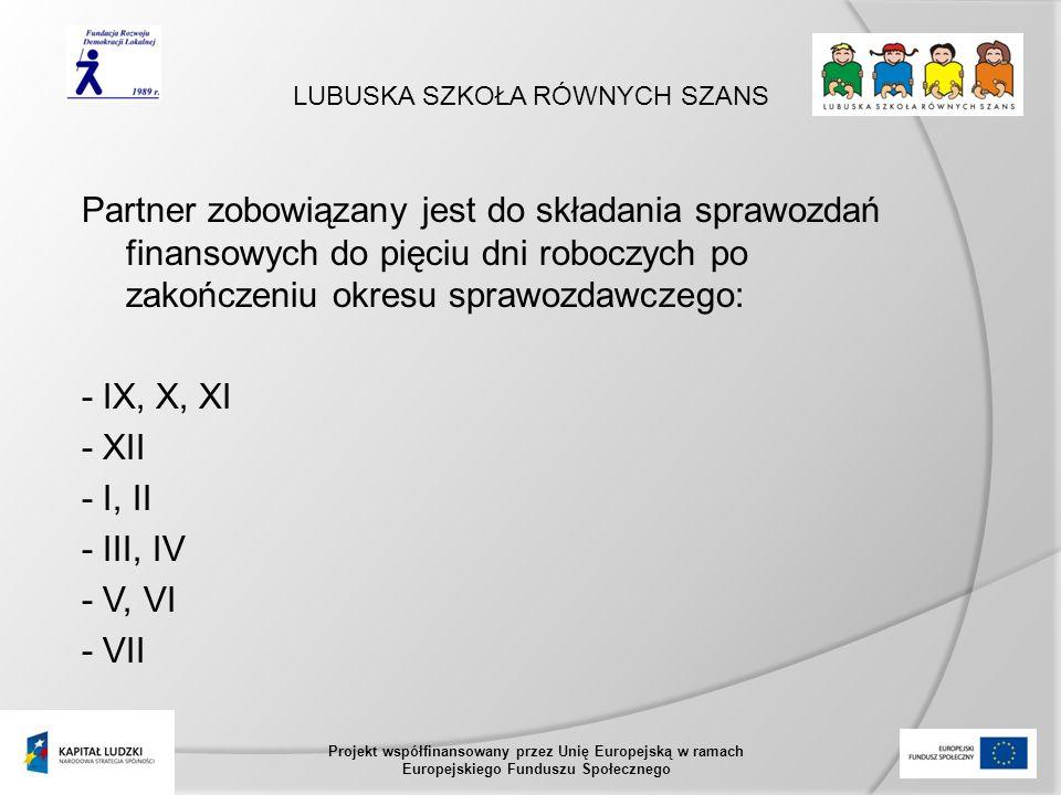 LUBUSKA SZKOŁA RÓWNYCH SZANS Projekt współfinansowany przez Unię Europejską w ramach Europejskiego Funduszu Społecznego Partner zobowiązany jest do składania sprawozdań finansowych do pięciu dni roboczych po zakończeniu okresu sprawozdawczego: - IX, X, XI - XII - I, II - III, IV - V, VI - VII