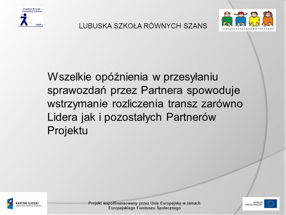 LUBUSKA SZKOŁA RÓWNYCH SZANS Projekt współfinansowany przez Unię Europejską w ramach Europejskiego Funduszu Społecznego Wszelkie opóźnienia w przesyłaniu sprawozdań przez Partnera spowoduje wstrzymanie rozliczenia transz zarówno Lidera jak i pozostałych Partnerów Projektu