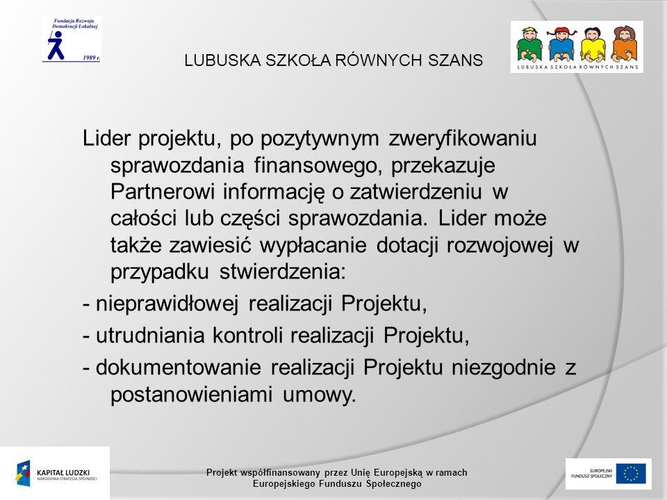 LUBUSKA SZKOŁA RÓWNYCH SZANS Projekt współfinansowany przez Unię Europejską w ramach Europejskiego Funduszu Społecznego Lider projektu, po pozytywnym zweryfikowaniu sprawozdania finansowego, przekazuje Partnerowi informację o zatwierdzeniu w całości lub części sprawozdania.
