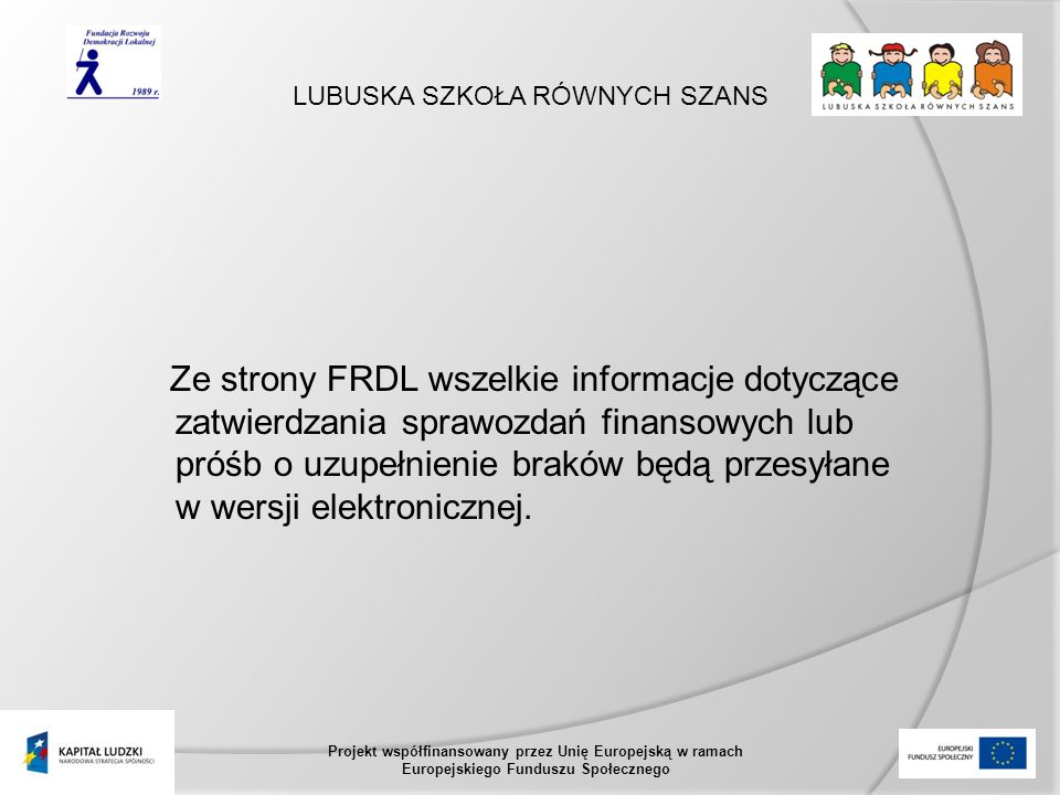 LUBUSKA SZKOŁA RÓWNYCH SZANS Projekt współfinansowany przez Unię Europejską w ramach Europejskiego Funduszu Społecznego Ze strony FRDL wszelkie informacje dotyczące zatwierdzania sprawozdań finansowych lub próśb o uzupełnienie braków będą przesyłane w wersji elektronicznej.