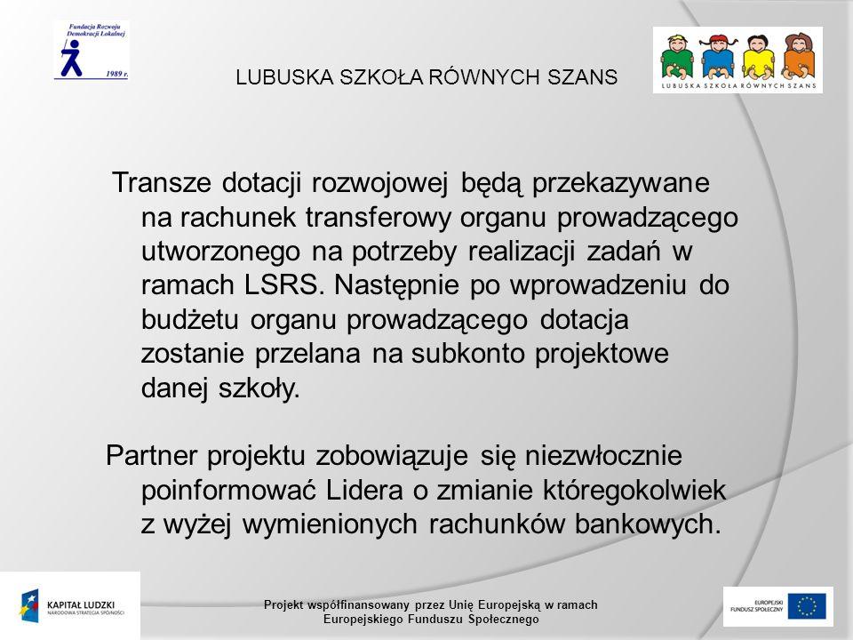 LUBUSKA SZKOŁA RÓWNYCH SZANS Projekt współfinansowany przez Unię Europejską w ramach Europejskiego Funduszu Społecznego Transze dotacji rozwojowej będą przekazywane na rachunek transferowy organu prowadzącego utworzonego na potrzeby realizacji zadań w ramach LSRS.
