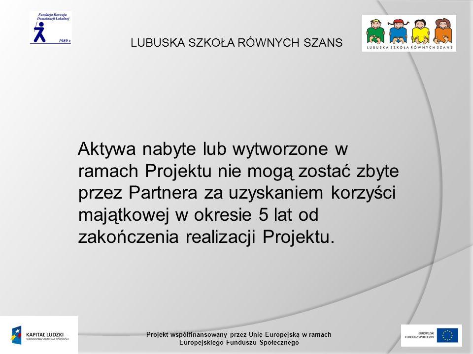 LUBUSKA SZKOŁA RÓWNYCH SZANS Projekt współfinansowany przez Unię Europejską w ramach Europejskiego Funduszu Społecznego Aktywa nabyte lub wytworzone w ramach Projektu nie mogą zostać zbyte przez Partnera za uzyskaniem korzyści majątkowej w okresie 5 lat od zakończenia realizacji Projektu.