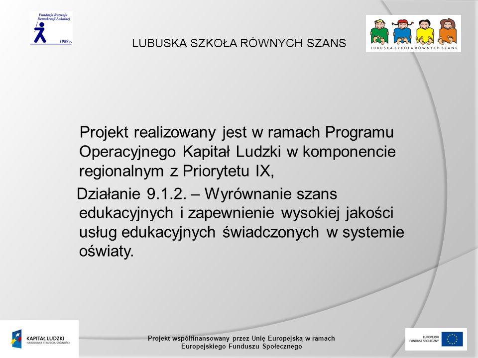LUBUSKA SZKOŁA RÓWNYCH SZANS Projekt współfinansowany przez Unię Europejską w ramach Europejskiego Funduszu Społecznego Projekt realizowany jest w ramach Programu Operacyjnego Kapitał Ludzki w komponencie regionalnym z Priorytetu IX, Działanie 9.1.2.