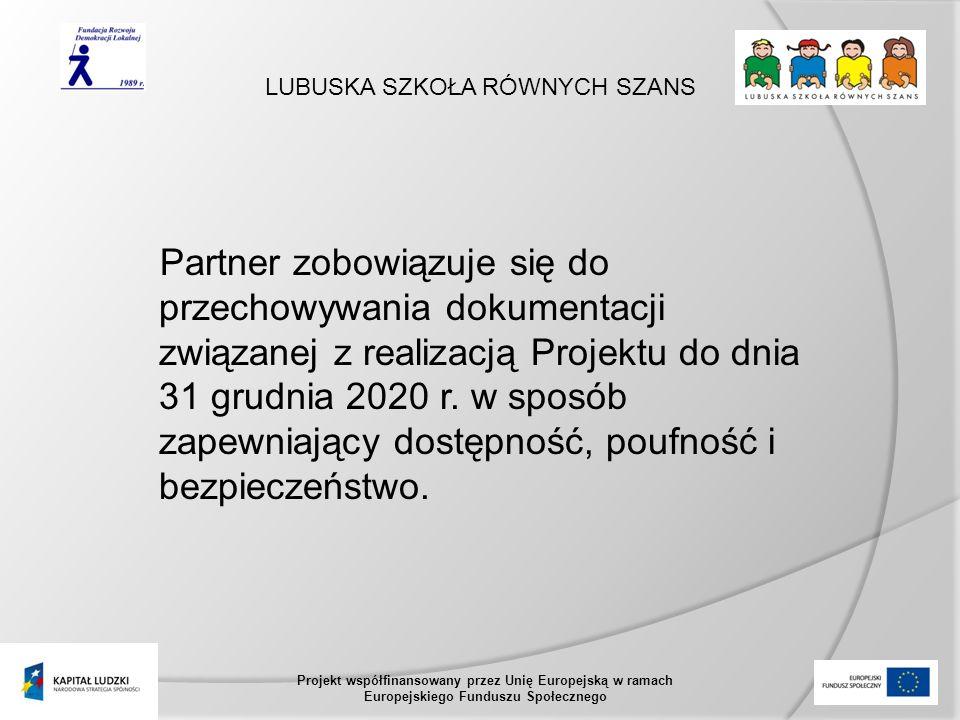 LUBUSKA SZKOŁA RÓWNYCH SZANS Projekt współfinansowany przez Unię Europejską w ramach Europejskiego Funduszu Społecznego Partner zobowiązuje się do przechowywania dokumentacji związanej z realizacją Projektu do dnia 31 grudnia 2020 r.