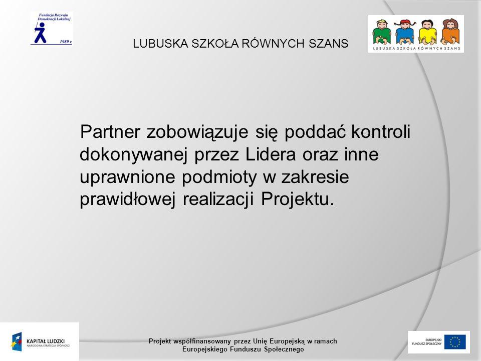 LUBUSKA SZKOŁA RÓWNYCH SZANS Projekt współfinansowany przez Unię Europejską w ramach Europejskiego Funduszu Społecznego Partner zobowiązuje się poddać kontroli dokonywanej przez Lidera oraz inne uprawnione podmioty w zakresie prawidłowej realizacji Projektu.