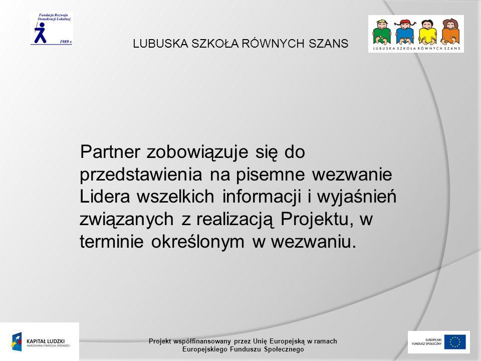 LUBUSKA SZKOŁA RÓWNYCH SZANS Projekt współfinansowany przez Unię Europejską w ramach Europejskiego Funduszu Społecznego Partner zobowiązuje się do przedstawienia na pisemne wezwanie Lidera wszelkich informacji i wyjaśnień związanych z realizacją Projektu, w terminie określonym w wezwaniu.