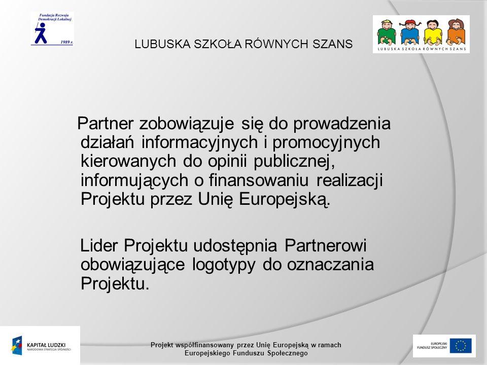 LUBUSKA SZKOŁA RÓWNYCH SZANS Projekt współfinansowany przez Unię Europejską w ramach Europejskiego Funduszu Społecznego Partner zobowiązuje się do prowadzenia działań informacyjnych i promocyjnych kierowanych do opinii publicznej, informujących o finansowaniu realizacji Projektu przez Unię Europejską.