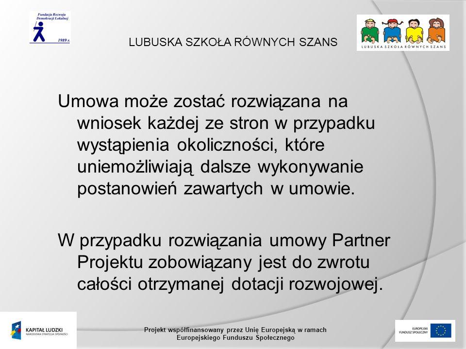 LUBUSKA SZKOŁA RÓWNYCH SZANS Projekt współfinansowany przez Unię Europejską w ramach Europejskiego Funduszu Społecznego Umowa może zostać rozwiązana na wniosek każdej ze stron w przypadku wystąpienia okoliczności, które uniemożliwiają dalsze wykonywanie postanowień zawartych w umowie.