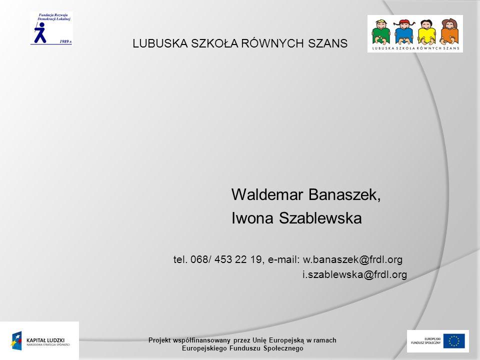 LUBUSKA SZKOŁA RÓWNYCH SZANS Projekt współfinansowany przez Unię Europejską w ramach Europejskiego Funduszu Społecznego Waldemar Banaszek, Iwona Szablewska tel.