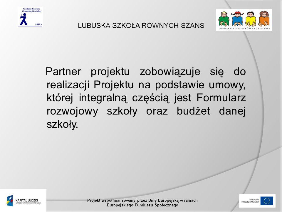 LUBUSKA SZKOŁA RÓWNYCH SZANS Projekt współfinansowany przez Unię Europejską w ramach Europejskiego Funduszu Społecznego Partner projektu zobowiązuje się do realizacji Projektu na podstawie umowy, której integralną częścią jest Formularz rozwojowy szkoły oraz budżet danej szkoły.
